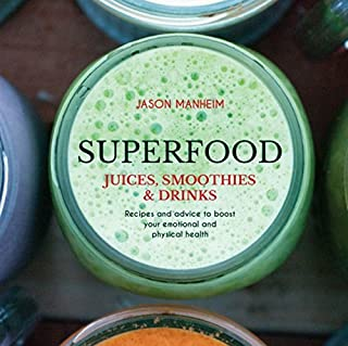 Superfood Juices, Smoothies & Drinks: Recipes and Advice to Boost Your Emotional and Physical Health