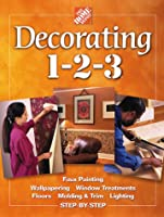 Decorating 1-2-3: Faux Painting, Wallpapering, Window Treatments, Floors, Molding & Trim, Lighting, Step-By-Step (Home Depot ... 1-2-3)