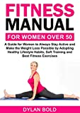 Fitness Manual for Women Over 50: A Guide for Women to Always Stay Active and Make the Weight Loss possible by adopting Healthy Lifestyle Habits, Soft Training, and Best Fitness Exercises