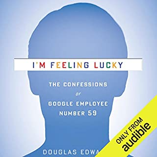 I'm Feeling Lucky      The Confessions of Google Employee Number 59               Written by:                                                                                                                                 Douglas Edwards                               Narrated by:                                                                                                                                 Douglas Edwards                      Length: 16 hrs and 14 mins     18 ratings     Overall 4.7