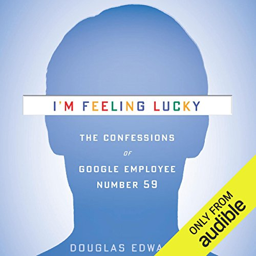 I'm Feeling Lucky      The Confessions of Google Employee Number 59               Written by:                                                                                                                                 Douglas Edwards                               Narrated by:                                                                                                                                 Douglas Edwards                      Length: 16 hrs and 14 mins     14 ratings     Overall 4.6