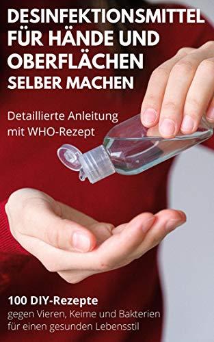 Händedesinfektionsmittel und Oberflächendesinfektion selber machen: 100 DIY-Rezepte gegen Vieren, Keime und Bakterien für einen gesünderen Lebensstil