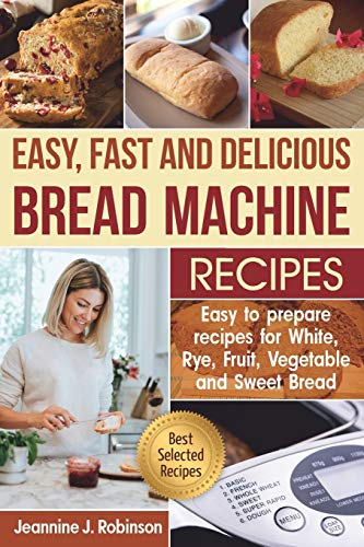 Easy, Fast and Delicious Bread Machine Recipes: Easy to prepare Recipes for White, Rye, Fruit, Vegetable and Sweet Bread