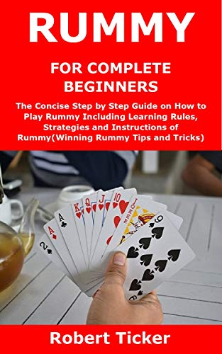 RUMMY FOR COMPLETE BEGINNERS: The Concise Step by Step Guide on How to Play Rummy Including Learning Rules, Strategies and Instructions of Rummy(Winning Rummy Tips and Tricks) (English Edition)