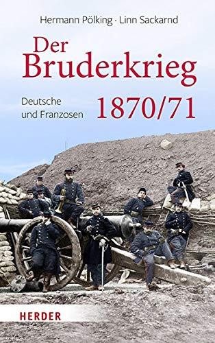 Der Bruderkrieg: Deutsche und Franzosen 1870/71