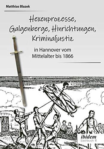 Ein dunkles Kapitel der deutschen Geschichte: Hexenprozesse, Galgenberge, Hinrichtungen, Kriminaljustiz: in Hannover vom Mittelalter bis 1866
