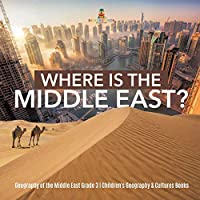 Where Is the Middle East? - Geography of the Middle East Grade 3 - Children's Geography & Cultures Books