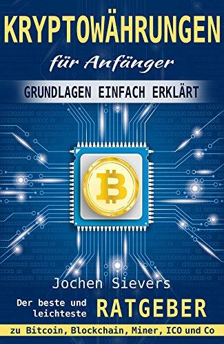 Kryptowährungen für Anfänger: Grundlagen einfach erklärt - Der beste und leichteste Ratgeber zu Bitcoin, Blockchain, Miner , ICO und Co