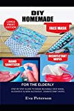 DIY HOMEMADE FACE MASK HAND SANITIZER AND DISINFECTANT WIPES FOR THE ELDERLY: Step by Step Guide to Make Reusable Face Mask,Alcoholic & Non-Alcoholic Disinfectant Wipes