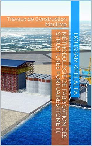 Méthodologie de fabrication des structures portuaires (Tome III): Travaux de Construction Maritime (French Edition)
