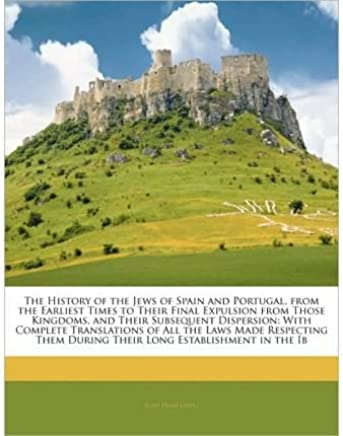 The History of the Jews of Spain and Portugal, from the Earliest Times to Their Final Expulsion from Those Kingdoms, and Their Subsequent Dispersion: With Complete Translations of All the Laws Made Respecting Them During Their Long Establishment in the Ib (Paperback) - Common