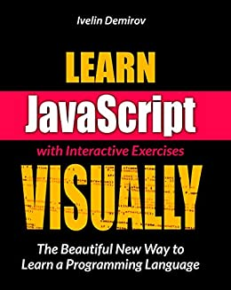 Learn JavaScript VISUALLY with Interactive Exercises: The Beautiful New Way to Learn a Programming Language (Learn Visually) by [Ivelin Demirov]