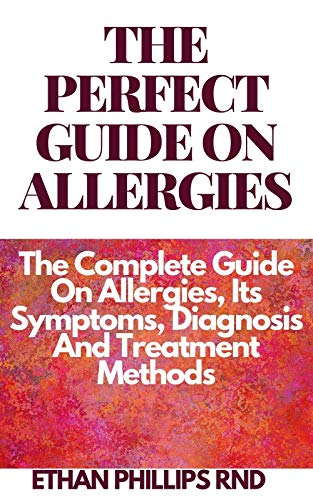 THE PERFECT GUIDE ON ALLERGIES : The Complete Guide On Allergies, Its Symptoms, Diagnosis And Treatment Methods (English Edition)