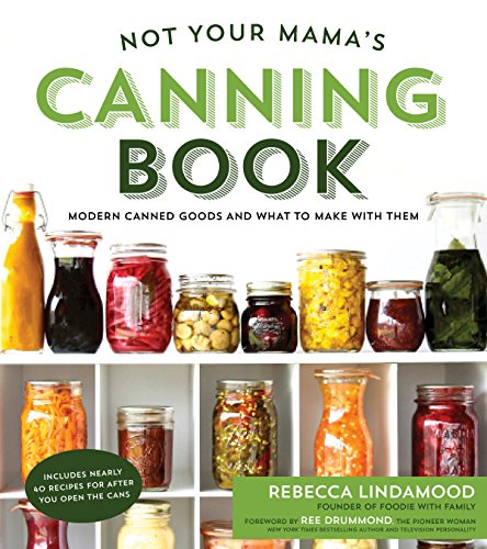 Not Your Mama's Canning Book: Modern Canned Goods and What to Make with Them by [Rebecca Lindamood]