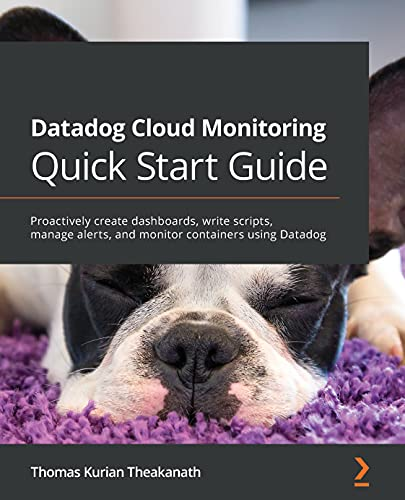 Datadog Cloud Monitoring Quick Start Guide: Proactively create dashboards, write scripts, manage alerts, and monitor containers using Datadog (English Edition)