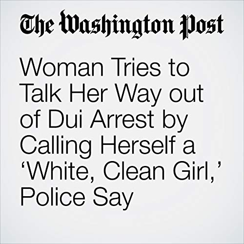 Woman Tries to Talk Her Way out of Dui Arrest by Calling Herself a 'White, Clean Girl,' Police Say copertina