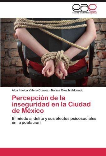 Percepción de la inseguridad en la Ciudad de México: El miedo al delito y sus efectos psicosociales en la población (Spanish Edition) by Valero Chávez, Aída Imelda, Cruz Maldonado, Norma (2012) Paperback