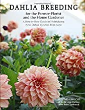 Dahlia Breeding for the Farmer-Florist and the home Gardener: A Step by Step Guide to Hybridizing New Dahlia Varieties Fro...
