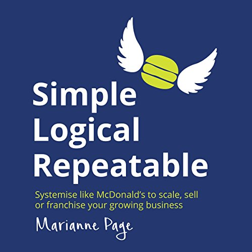 Simple, Logical, Repeatable: Systemize Like McDonald's to Scale, Sell, or Franchise Your Growing Business cover art