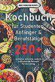 Kochbuch für Studenten, Anfänger & Berufstätige: 250+ einfache, schnelle, leckere und gesunde Rezepte für den Alltag