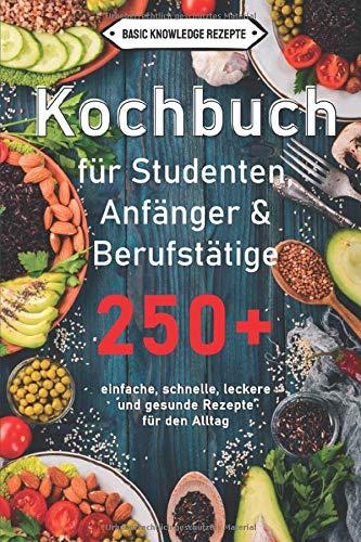 Kochbuch für Studenten, Anfänger & Berufstätige: 250+ einfache, schnelle, leckere...