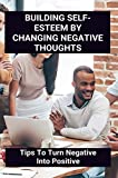 Building Self-Esteem By Changing Negative Thoughts: Tips To Turn Negative Into Positive: I Want To Learn About Myself (English Edition)