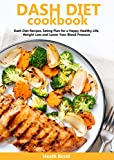 Dash Diet Cookbook: Dash Diet Recipes, Eating Plan for a Happy Healthy Life, Weight Loss and Lower Your Blood Pressure