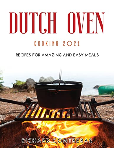 Dutch Oven Cooking 2021: Recipes for Amazing and Easy Meals