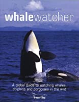 Whale Watcher: A Global Guide to Watching Whales Dolphins and Porpoises in the Wild