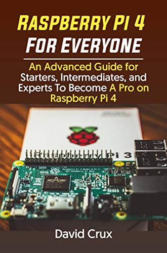 Raspberry Pi 4 For Everyone: An Advanced Guide for Starters, Intermediates, and Experts To Become A Pro on Raspberry Pi 4 (English Edition)