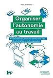 Organiser l'autonomie au travail - Travail collaboratif, entreprise libérée, mode agile.