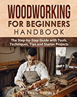 Woodworking for Beginners Handbook: The Step-by-Step Guide with Tools, Techniques, Tips and Starter Projects