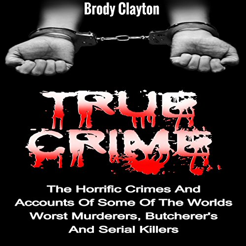 True Crime: The Horrific Crimes and Accounts of Some of the Worlds Worst Murderers, Butcherers and Serial Killers audiobook cover art