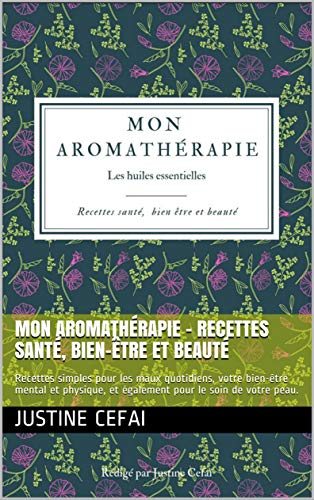 Mon Aromathérapie – Recettes Santé, Bien-être et Beauté: Recettes simples pour les maux quotidiens, votre bien-être mental et physique, et également pour le soin de votre peau. (French Edition)