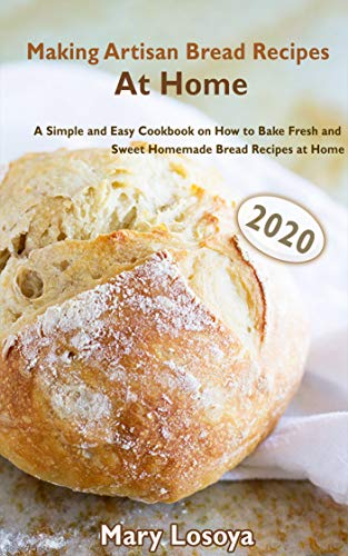 Making Artisan Bread Recipes At Home (2020): A Simple and Easy Cookbook on How to Bake Fresh and Sweet Homemade Bread Recipes at Home (English Edition)