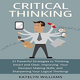 Critical Thinking     21 Powerful Strategies to Thinking Smart and Clear, Improving Your Decision Making Skills, and Sharpening Your Logical Thinking!              By:                                                                                                                                 Katelyn Williams                               Narrated by:                                                                                                                                 Susan Crawford                      Length: 53 mins     55 ratings     Overall 4.0