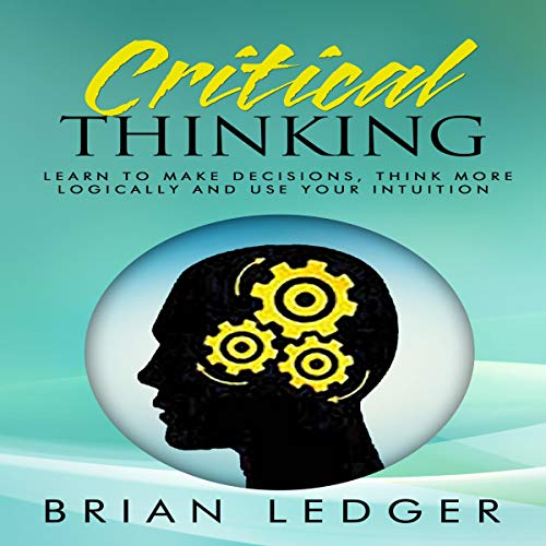 Critical Thinking - Learn to Make Decisions, Think More Logically and Use Your Intuition audiobook cover art