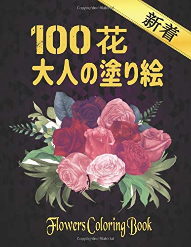 100 花 大人の塗り絵 Coloring Flowers: 花の塗り絵 | 抗ストレス 塗り絵 大人 ストレス解消とリラクゼーションのための ぬりえほん 花 大人のリラクゼーションの塗り絵100インスピレーションあふれる花柄大人のリラクゼーションのための