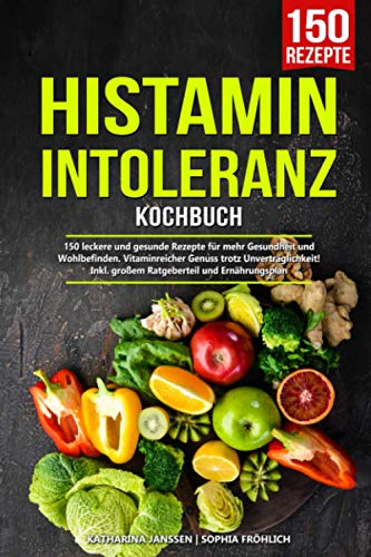 Histaminintoleranz Kochbuch: 150 leckere und gesunde Rezepte für mehr Gesundheit und Wohlbefinden. Vitaminreicher Genuss trotz Unverträglichkeit! Inkl. großem Ratgeberteil und Ernährungsplan