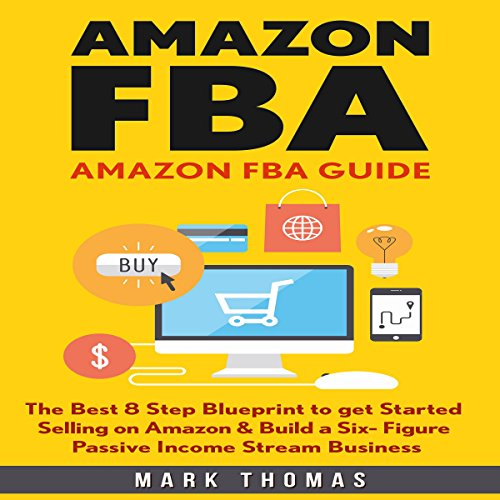 Amazon FBA Guide: The Best 8 Step Blueprint to Get Started Selling on Amazon & Build a Six Figure Passive Income Stream Business Audiobook By Mark Thomas cover art