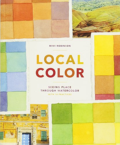 Local Color: Seeing Place Through Watercolor (learn to create color palettes, with a guide to materials, preparation, and techniques; includes 14 practices, for beginners and experts)