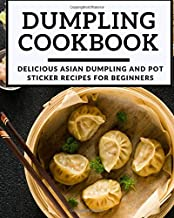 Dumpling Cookbook: Delicious Asian Dumpling And Pot Sticker Recipes For Beginners (Chinese Takeout Cookbook)
