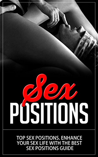 Sex Positions: Top Sex Positions. Enhance Your Sex Life With The Best Sex Positions Guide (sex positions, sex guide, sex books, kama sutra, sex pictures, sex stories)
