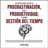 Métodos para curar la Procrastinación, Mala productividad, y Pobre Gestión del tiempo: Aprende a Superar la Procrastinación con una simple ecuación, ... la concentración, Hipnosis