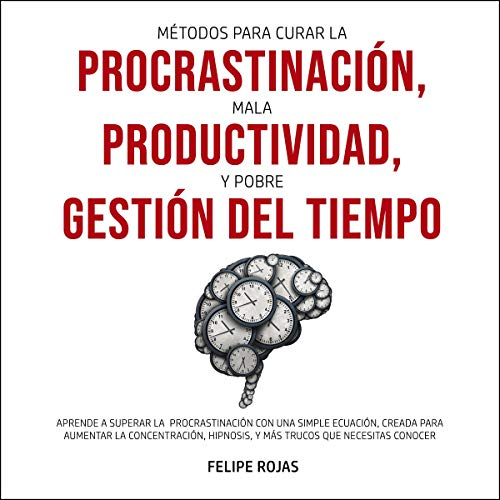 Métodos para curar la Procrastinación, Mala productividad, y Pobre Gestión del tiempo [Methods to Cure Procrastination, Poor Productivity, and Poor Time Management] cover art