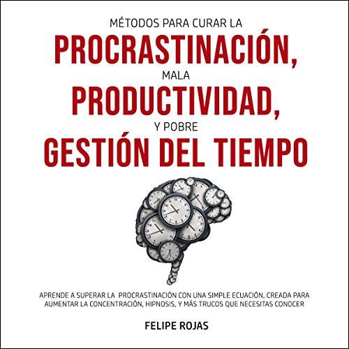 Métodos para curar la Procrastinación, Mala productividad, y Pobre Gestión del tiempo: Aprende a Superar la Procrastinaci...