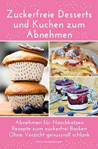 Zuckerfreie Desserts und Kuchen zum Abnehmen: Abnehmen für Naschkatzen Rezepte zum zuckerfrei Backen Ohne Verzicht genussvoll schlank werden