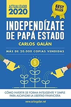 Independízate de Papá Estado: Inversión inteligente y simple para lograr la libertad financiera de [Carlos Galán Rubio]