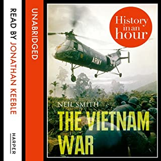 The Vietnam War: History in an Hour                   By:                                                                                                                                 Neil Smith                               Narrated by:                                                                                                                                 Jonathan Keeble                      Length: 1 hr and 9 mins     18 ratings     Overall 4.3