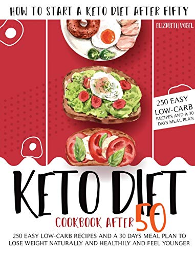 Keto Diet Cookbook After 50: How to Start a Keto Diet After Fifty. 250 Easy Low-Carb Recipes and a 30 Days Meal Plan to Lose Weight Naturally and Healthily and Feel Younger